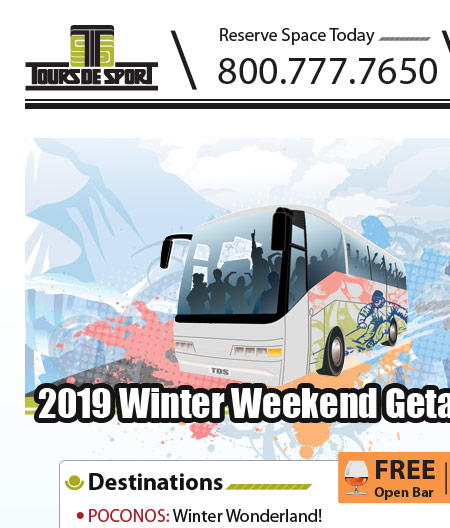 WINTER WEEKEND GETAWAYS!  IT�S TIME TO SAVE THE DATE! Call today and hold your spot for your upcoming 2019 Winter Weekend Getaway!!! Book you tour TODAY before it�s sold out! FULL COLOR ONLINE BROCHURES & GROUP LEADER KIT�S WILL BE AVAILABLE IN AUGUST. Hold your spot now and let your friends and family save the date for your upcoming winter fun. Call or email today to book your reservation: 800-777-7650 / sam@toursdesport.com